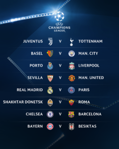 Juventus Turin  -  Tottenham Hotspur  FC Basel  -  Manchester City  FC Porto  -  FC Liverpool  FC Sevilla  -  Manchester United  Real Madrid  -  Paris Saint-Germain  Schachtjor Donezk  -  AS Rom  FC Chelsea  -  FC Barcelona  FC Bayern München  -  Besiktas Istanbul